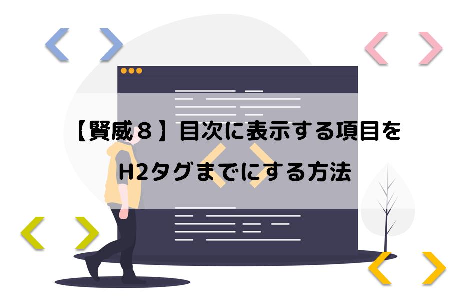【賢威8】目次に表示する項目をH2タグまでにする方法