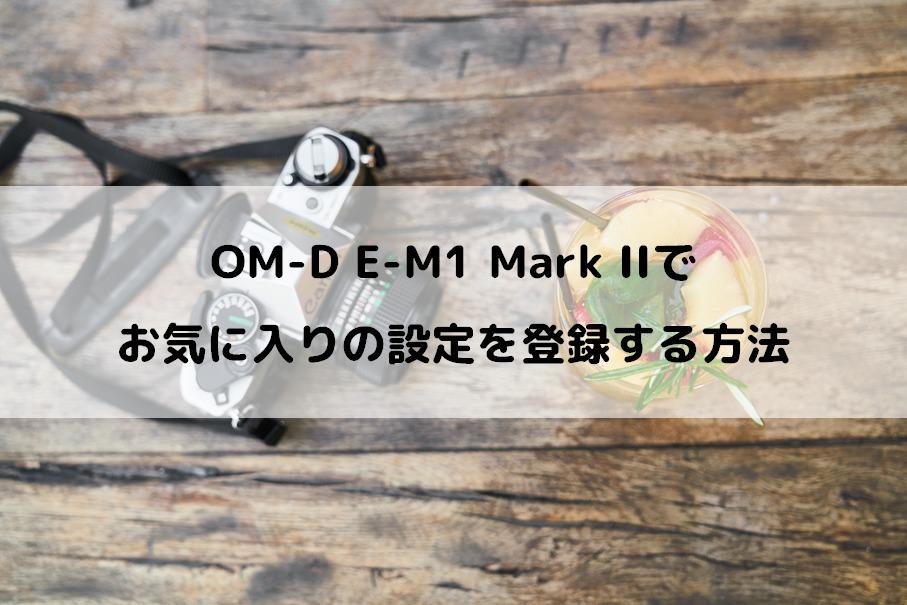OM-D E-M1 Mark IIでお気に入りの設定を登録する方法