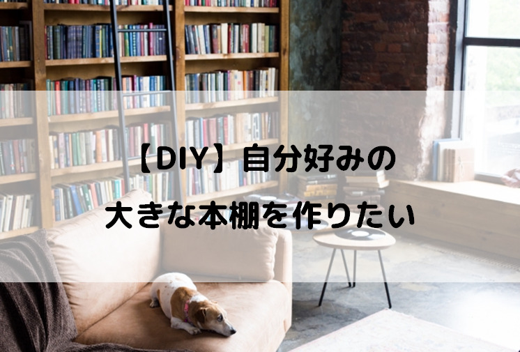 【DIY】自分好みの大きな本棚を作りたい